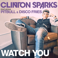 Watch You (feat. Pitbull & Disco Fries) [Radio Edit] Clinton Sparks