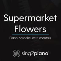 Supermarket Flowers (Higher Key) Originally Performed by Ed Sheeran] [Piano Karaoke Version] Sing2Piano