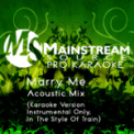 Free Download Mainstream Source Pro Karaoke Marry Me (Acoustic Karaoke Version, Instrumental Only) [In the Style of Train] Mp3