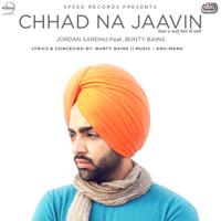 Chhad Na Jaavin (with Bunty Bains) Jordan Sandhu