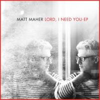 Lord, I Need You Matt Maher