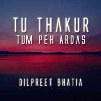 Tu Thakur Tum Peh Ardas Dilpreet Bhatia