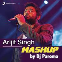 Arijit Singh Mashup (By DJ Paroma) Jeet Gannguli, Sharib-Toshi & Arijit Singh