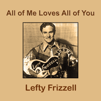 All of Me Loves All of You Lefty Frizzell