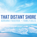 Free Download Adriana Figueroa That Distant Shore (feat. FamilyJules) Mp3