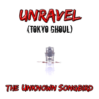 Unravel (Tokyo Ghoul) The Unknown Songbird MP3