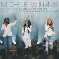 Say Yes (Stellar Awards 2015) [Live] [feat. Beyoncé & Kelly Rowland] Michelle Williams