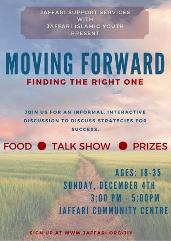 We are excited to host our second Moving Forward Discussion with the Jaffari Support Services! The first one held in September was a great success with over 30 people attending. This discussion will be focused on 'Finding the Right One'. The event will include food, a talk show and prizes.
