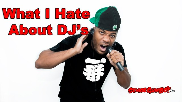 What I Hate About DJ's @SeniorGumBoy