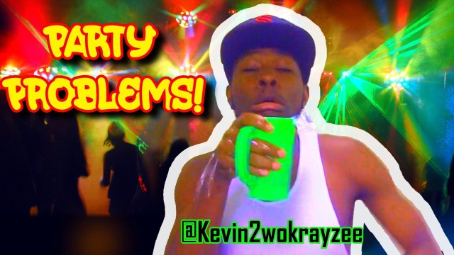 Party Problems! @Kevin2wokrayzee