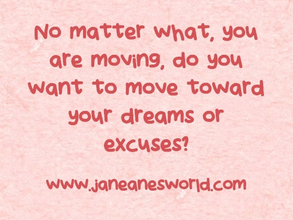 No matter what, you are moving do you want to move toward your dreams or excuses/