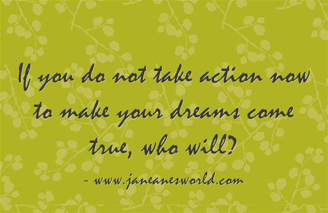 If you do not take action now to make your dreams come true, who will?