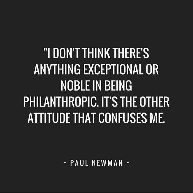 I don't think there's anything exceptional or noble in being philanthropic. It's the other attide that confuses me. ~ Paul Newman