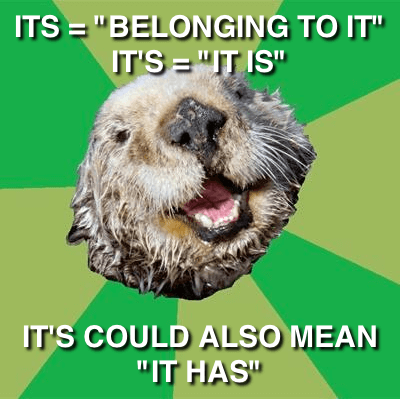 "OCD Otter: Its = ""belonging to it""; it's = ""it is""; it's could also mean ""it has"""