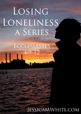 Losing Loneliness a Series Ecclesiastes 4 @JessicaMWhite