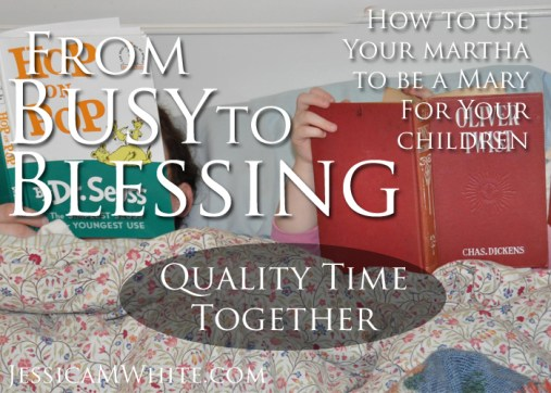 From Busy to Blessing How to Use Your Martha to Be a Mary For Your Children through Quality Time @JessicaMWhite.com