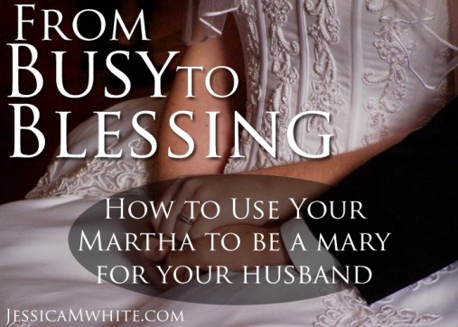 How to Use Your Martha to Be a Mary for Your Husband @jessicaMWhite.com