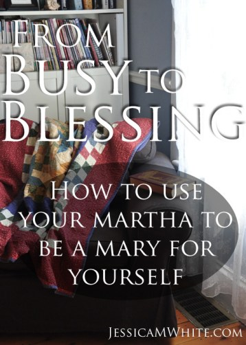 From Busy to Blessing Using Your Martha to be a Mary for yourself @jessicaMWhite.com