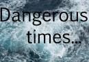 Dangerous times…