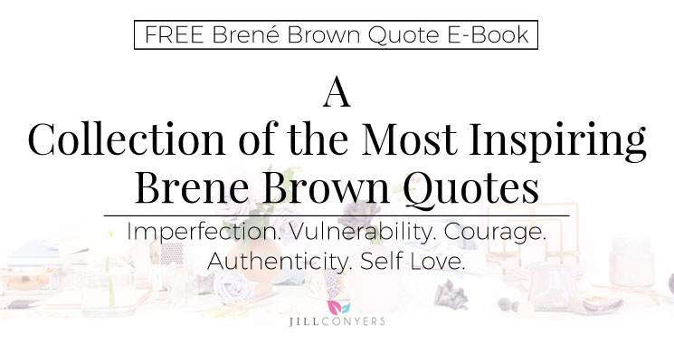 A Collection of the Most Inspiring Brene Brown Quotes - Jill Conyers