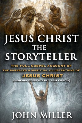 Jesus Christ the Storyteller: The Full Gospel Account of the Parables & Spiritual Illustrations of Jesus Christ (Illustrated Edition With Full Color Artwork)