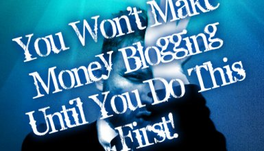 You Won't Make Money Blogging Until You Do This First!