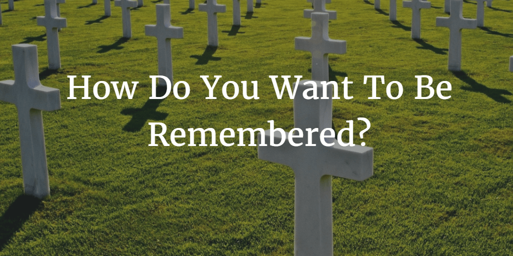 How Do You Want To Be Remembered?