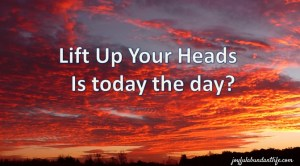 Lift Up Your Heads; Is today the day?