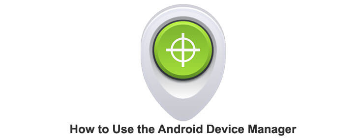 How To Use Android Device Manager to Protect and Locate