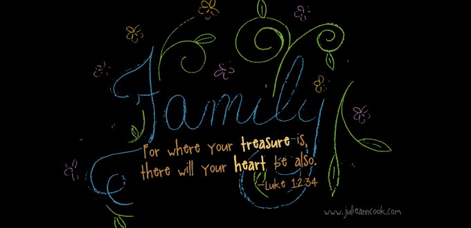 Family For where your treasure is, there will your heart also be. Luke 12:34