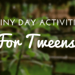 Rainy Day Activities for Tweens