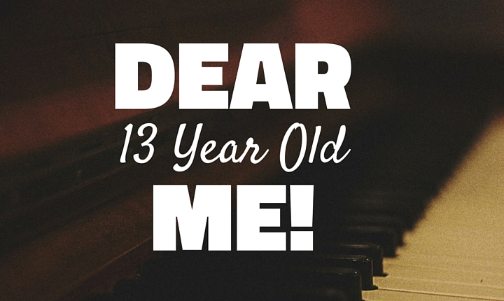 Dear 13 Year Old Me…