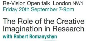 "The Role of the CreativeImagination in ResearchWe are very pleased that Robert Romanyshyn is joining us for thisevent. Chris Robertson – director of training at Re-Vision –discoveredRomanyshyn's book shortly after its publication and was delighted to find that it both resonated with and amplified the approach Chrishad been developing as part of the Re-Vision Psychotherapy training.""In my book, The Wounded Researcher, I develop an approach to researchthat makes a case for unconscious dynamics in the endeavour and arguesfor a poetics of the research process. The procedures I describe are adaptedfrom Jung's technique of active imagination and Winnicott's ideas regardingplay. Jung's recently published Red Book demonstrates how the  process ofactive imagination opens a space to engage the figures and characters ofthe unconscious in a manner that is receptive and hospitable towards theirpresence beyond our usual ways of defining reality in terms of facts orideas. These characters, like characters on stage, inhabit an imaginal space,which the child at play inhabits. In this regard, the role of the creativeimagination in research is a way of learning how to play with thepossibilities in the work.""In my talk I will explore the importance of reverie, negative capability andthe willing suspension of disbelief as some of the features of this approach.I will also discuss the role of imagination as a way of 'soul knowing' asdistinct from factual or conceptual knowing. In addition, I will discuss themythic pattern underlining soul research using the Orpheus/Eurydice storyas a context. I will conclude with a few remarks about the implications ofthis approach for writing –how does one write in the dark light betweenreason and dream? –and for ethics –how might recognition ofunconscious dynamics in the research process challenge the conclusionswe draw from that research?  ""My talk is designed for those who are interested in the role of theimagination in the contexts not only of research but also psychotherapy,writing and other forms of creative expression.""–ROBERT ROMANYSHYN with Robert Romany"
