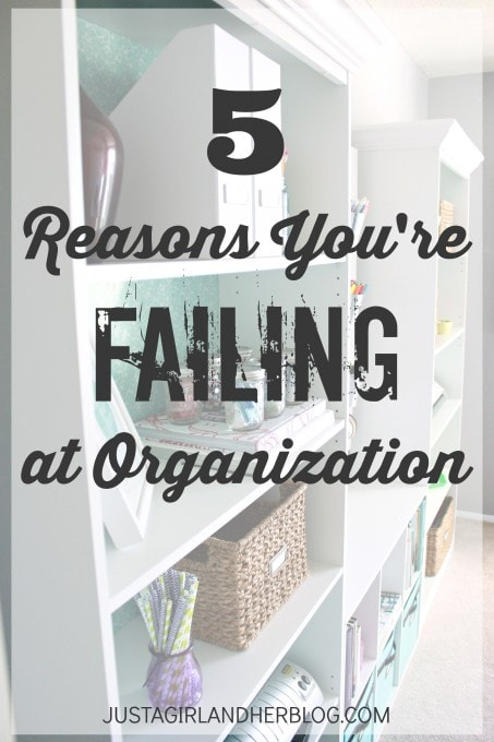 5 Reasons You're Failing at Organization | JustAGirlAndHerBlog.com