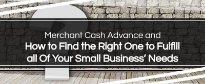 How to Find the Right Merchant Cash Advance to Fulfill all Of Your Small Business' Needs