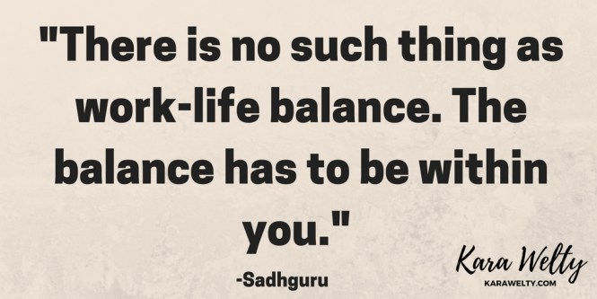 -There is no such thing as work-life balance. The balance has to be within you.-