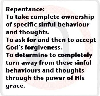 Repentance: To take complete ownership of specific sinful behaviour and thoughts. To ask for and then to accept God's forgiveness. To determine to completely turn away from these sinful behaviours and thoughts through the power of His grace.