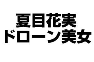 夏目花実のwiki風プロフィール!ドローン美女で放送禁止?