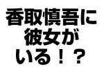 香取慎吾に彼女がいる!?名前やフライデーされた画像をチェック!