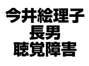 今井絵理子長男の聴覚障害の原因が気になる!病名は何なのかな?