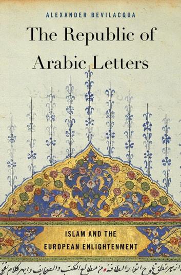 The Republic of Arabic Letters eBook by Alexander Bevilacqua