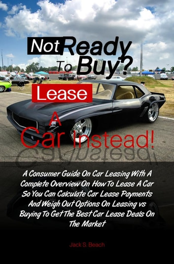 Not Ready To Buy? Lease A Car Instead! eBook by Jack B Gammon