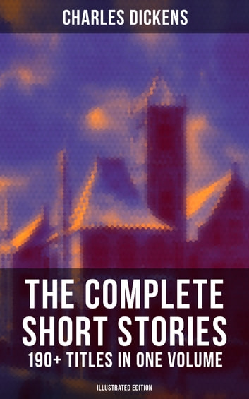 The Complete Short Stories of Charles Dickens 190+ Titles in One