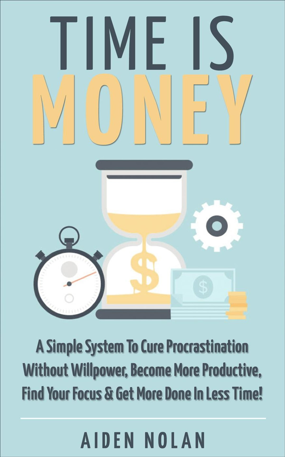 Get More Time Is Money A Simple System To Cure Procrastination Without