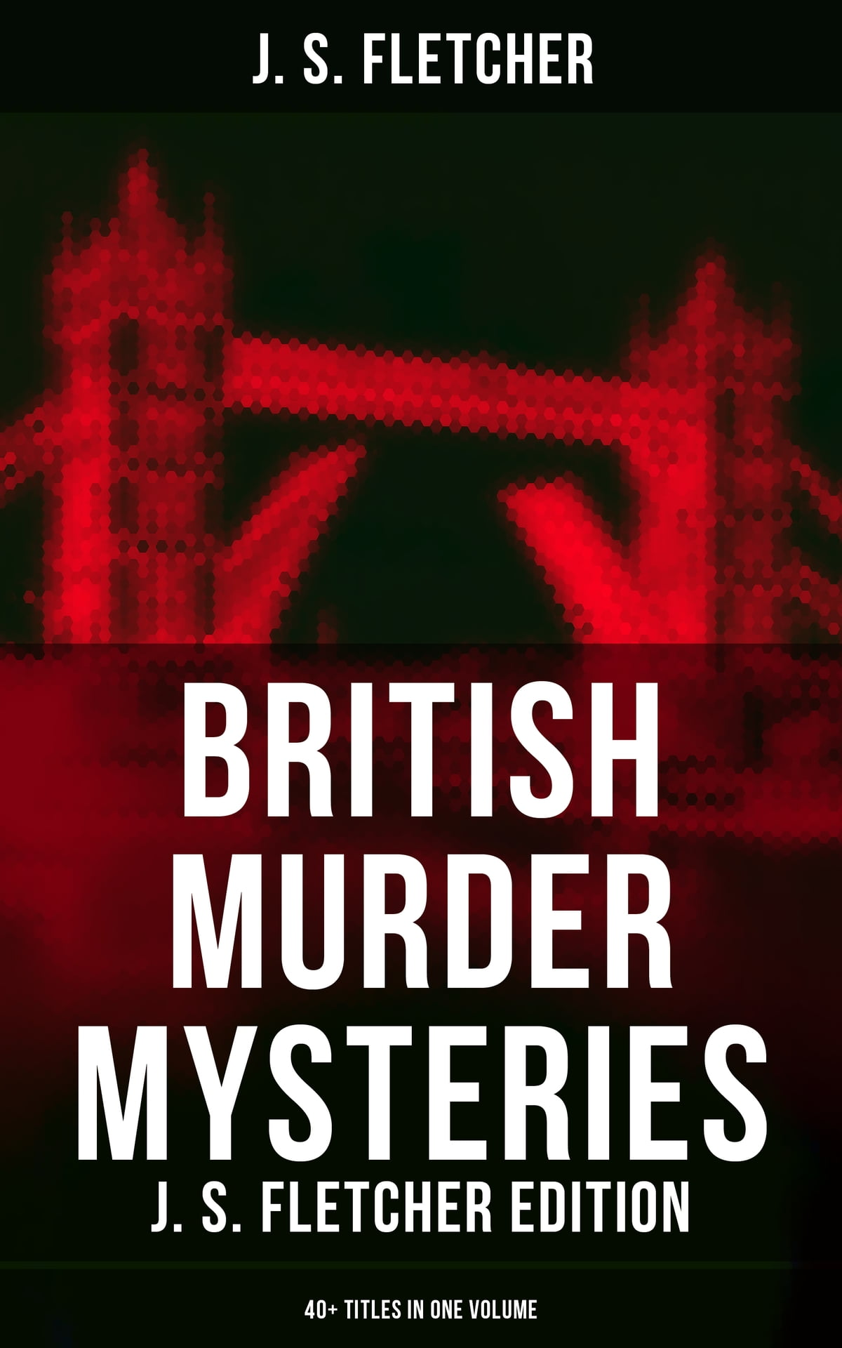 Korting Fletcher British Murder Mysteries J S Fletcher Edition 40 Titles In One Volume Ebook By J S Fletcher Rakuten Kobo