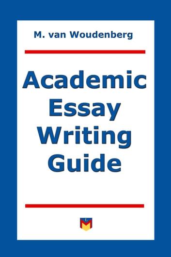 Academic Essay Writing Guide eBook by M van Woudenberg