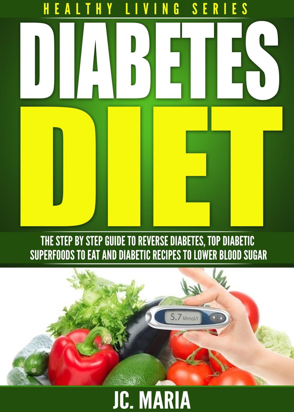 Diabetes Nutrition Diabetes Diet The Step By Step Guide To Reverse Diabetes Top Diabetic Superfoods To Eat And Diabetic Recipes To Lower Blood Sugar Ebook By Jc Maria