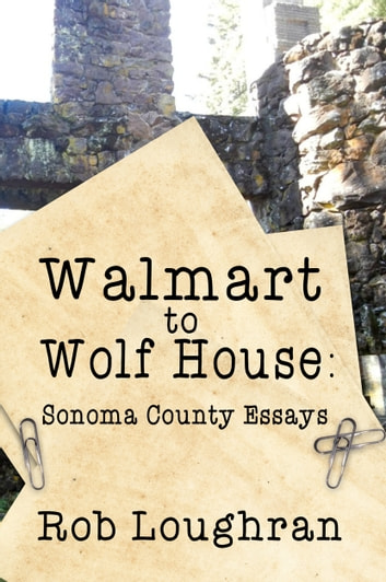 Walmart to Wolf House Sonoma County Essays eBook by Rob Loughran