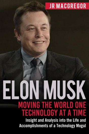 Elon Musk Moving the World One Technology at a Time Insight and Analysis  into the Life and Accomplishments of a Technology Mogul ebook by JR