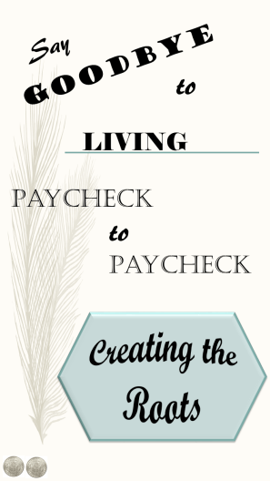 Say Goodbye to Living Paycheck to Paycheck Creating the Roots